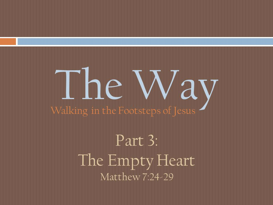 The Way Walking in the Footsteps of Jesus Part 3: The Empty Heart Matthew 7:24-29