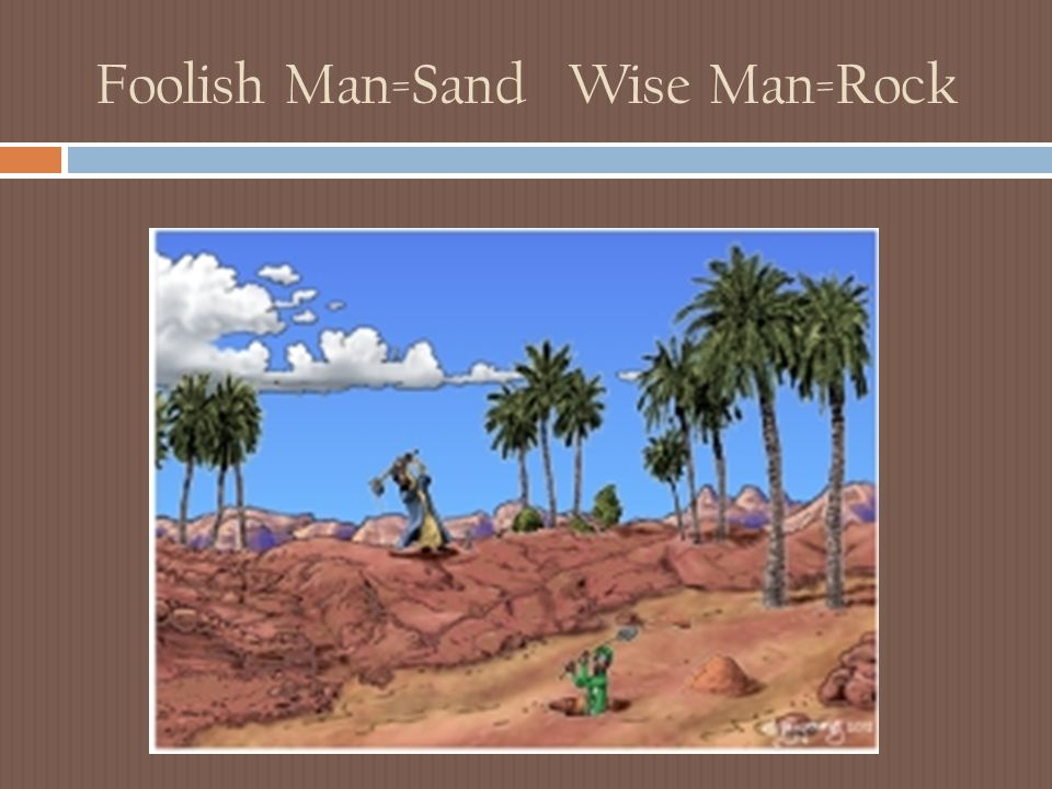 Foolish Man=Sand Wise Man=Rock