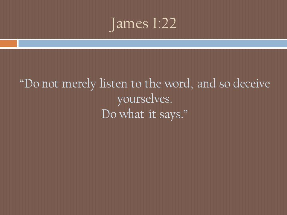James 1:22 Do not merely listen to the word, and so deceive yourselves. Do what it says.