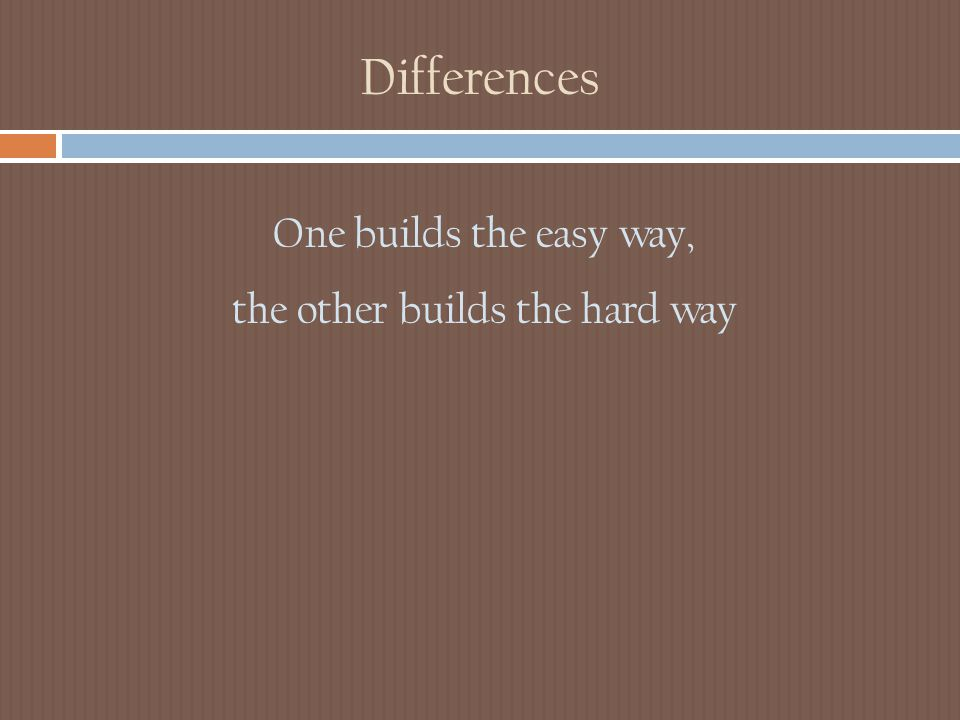 Differences One builds the easy way, the other builds the hard way