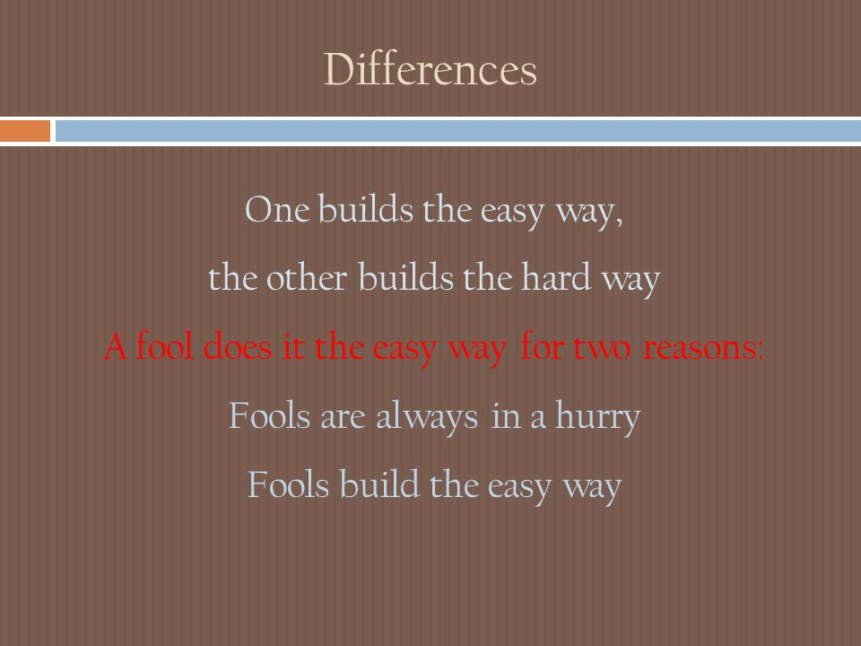 Differences One builds the easy way, the other builds the hard way A fool does it the easy way for two reasons: Fools are always in a hurry Fools build the easy way