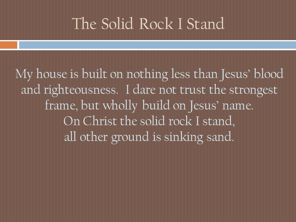 The Solid Rock I Stand My house is built on nothing less than Jesus' blood and righteousness.