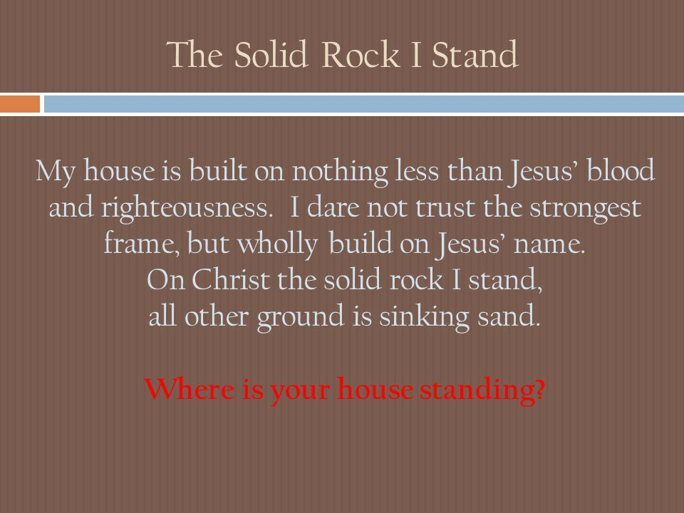 The Solid Rock I Stand My house is built on nothing less than Jesus' blood and righteousness. I dare not trust the strongest frame, but wholly build o