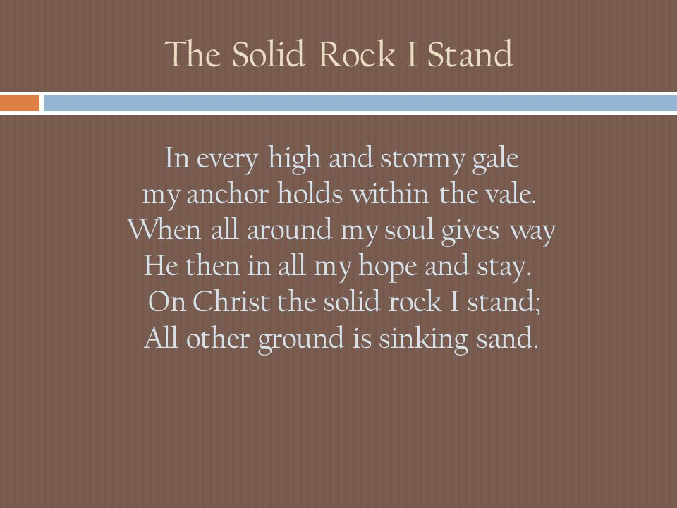The Solid Rock I Stand In every high and stormy gale my anchor holds within the vale. When all around my soul gives way He then in all my hope and sta