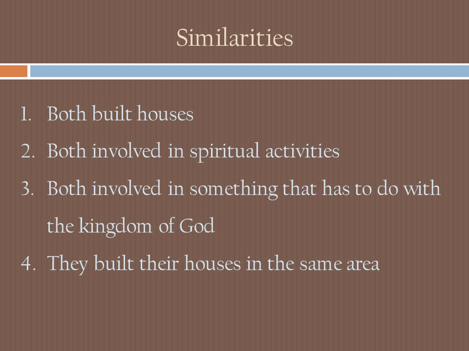 Similarities 1.Both built houses 2.Both involved in spiritual activities 3.Both involved in something that has to do with the kingdom of God 4.They built their houses in the same area