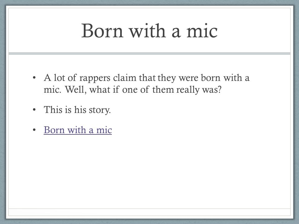 Born with a mic A lot of rappers claim that they were born with a mic.