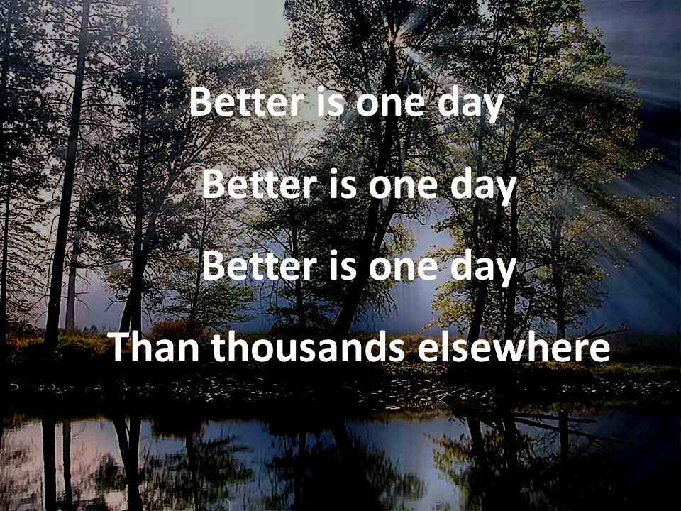 Better is one day Better is one day Better is one day Than thousands elsewhere