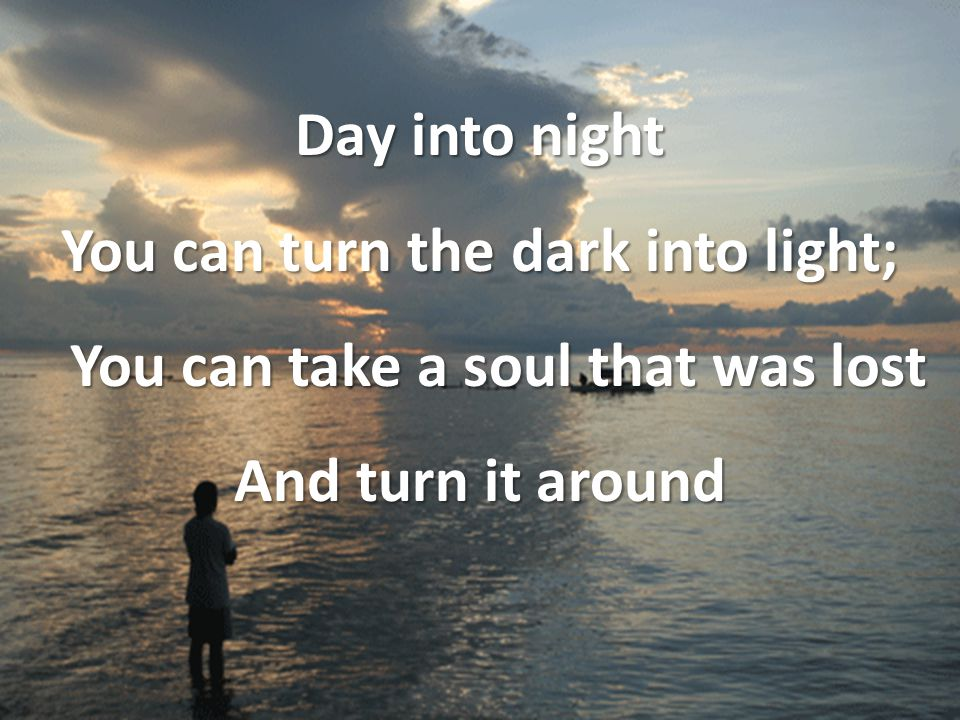 Day into night You can turn the dark into light; You can take a soul that was lost And turn it around