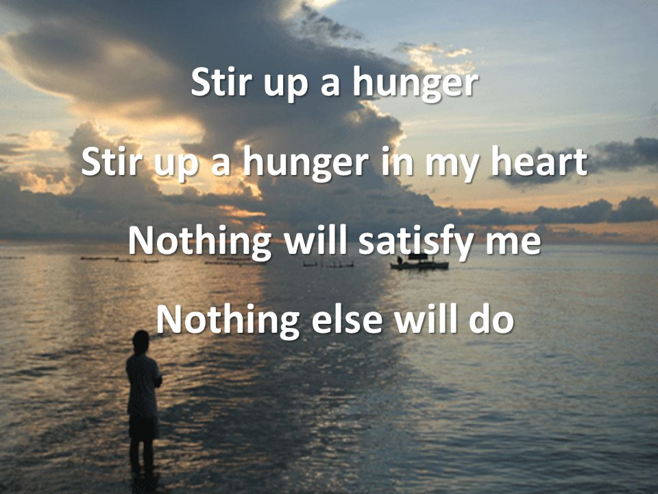 Stir up a hunger Stir up a hunger in my heart Nothing will satisfy me Nothing else will do