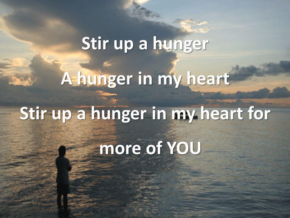 Stir up a hunger A hunger in my heart Stir up a hunger in my heart for more of YOU