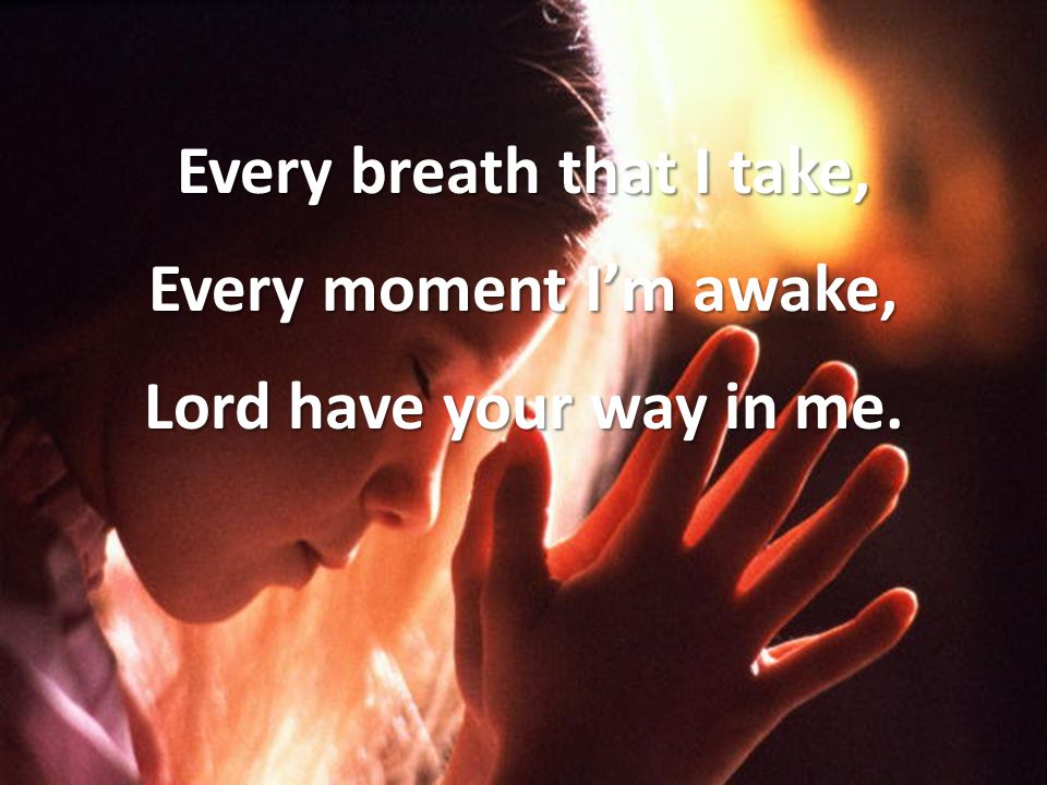 Every breath that I take, Every moment I'm awake, Lord have your way in me.