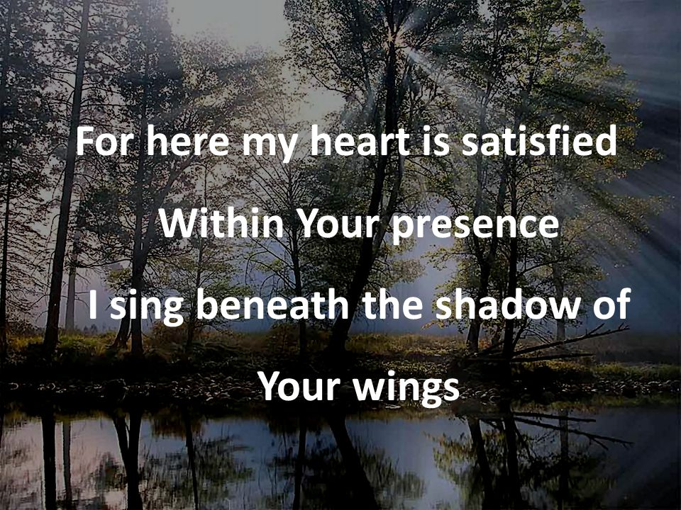 For here my heart is satisfied Within Your presence I sing beneath the shadow of Your wings