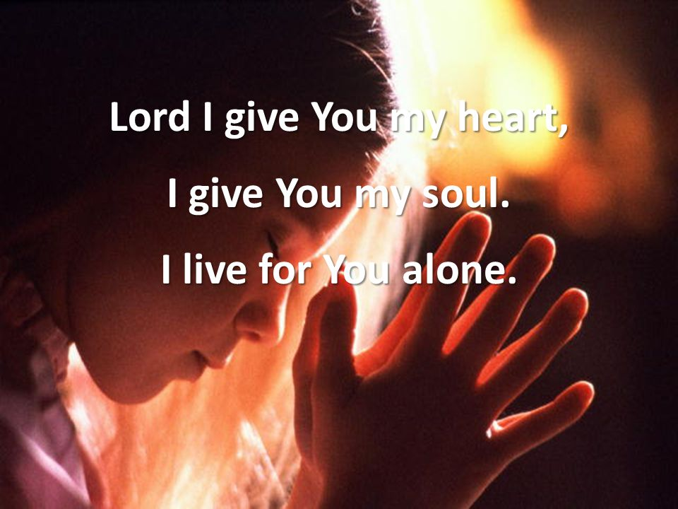 Lord I give You my heart, I give You my soul. I live for You alone.