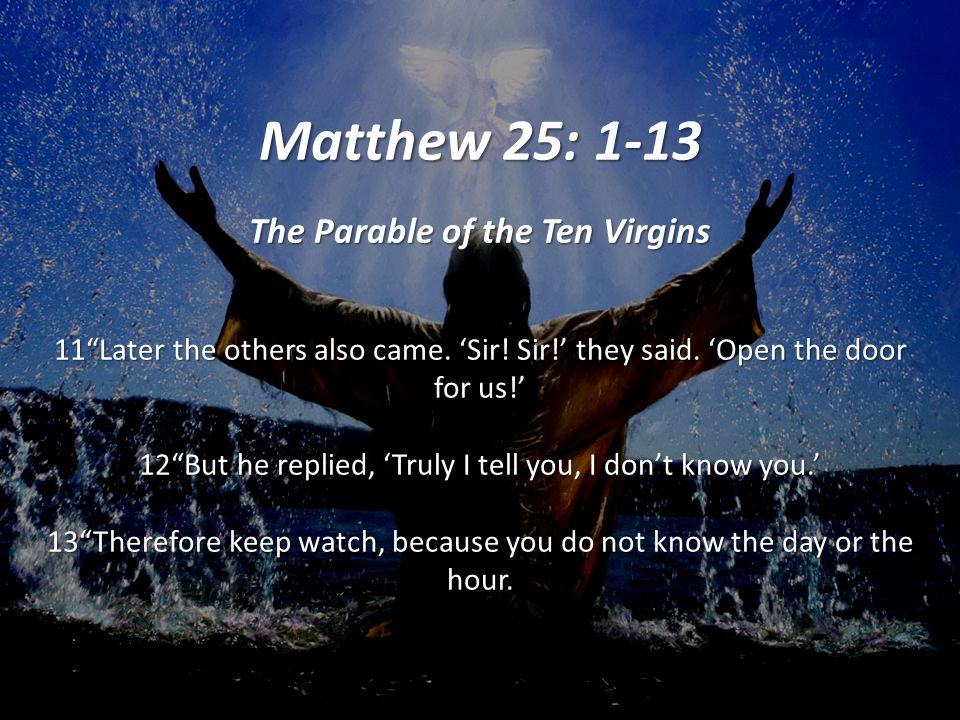 Matthew 25: 1-13 The Parable of the Ten Virgins 11 Later the others also came.