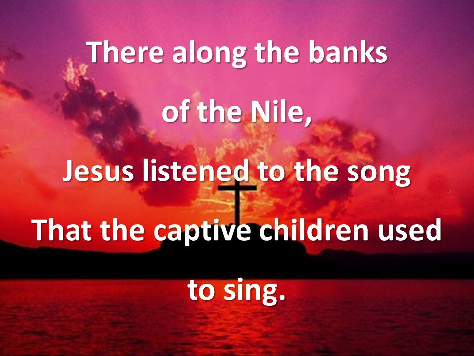 There along the banks of the Nile, Jesus listened to the song That the captive children used to sing.