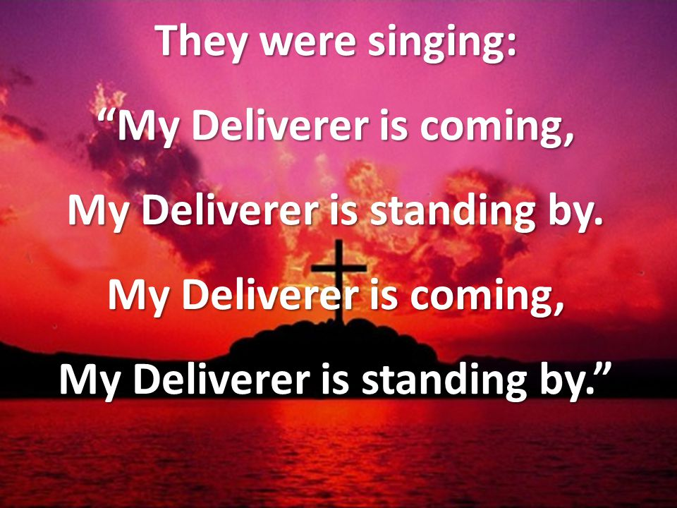 They were singing: My Deliverer is coming, My Deliverer is standing by.