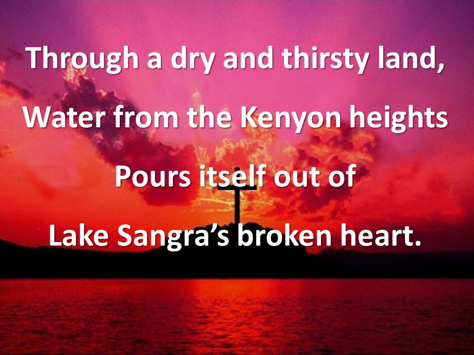 Through a dry and thirsty land, Water from the Kenyon heights Pours itself out of Lake Sangra's broken heart.
