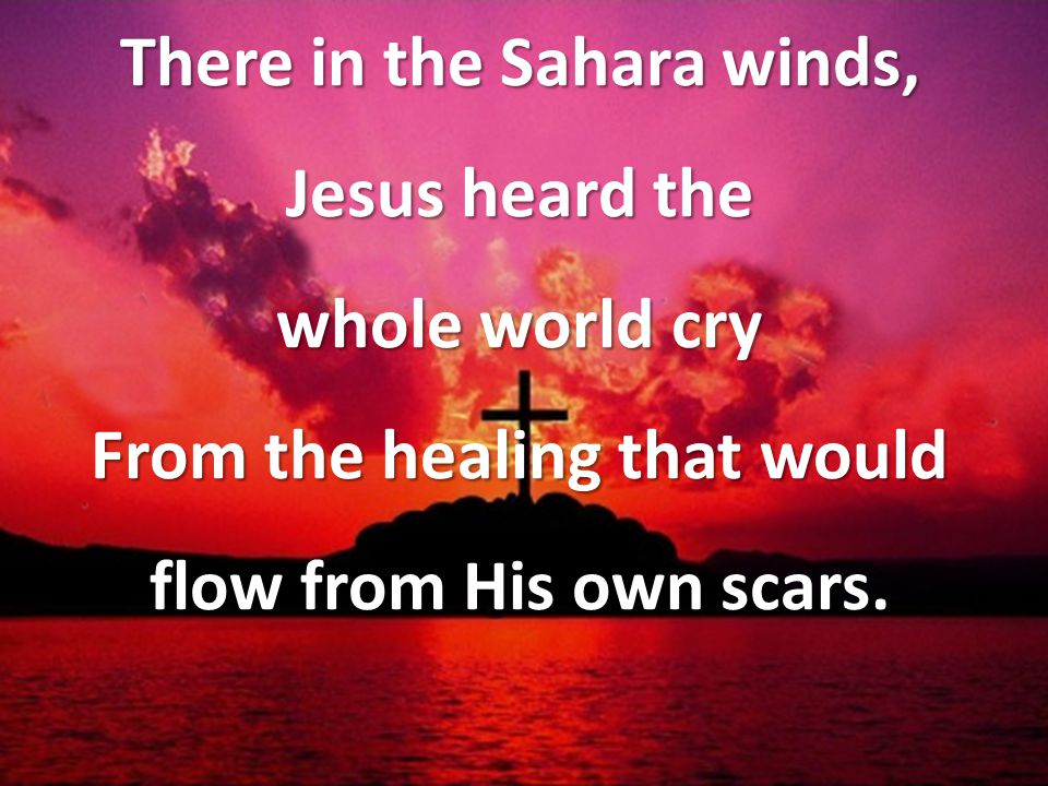 There in the Sahara winds, Jesus heard the whole world cry From the healing that would flow from His own scars.