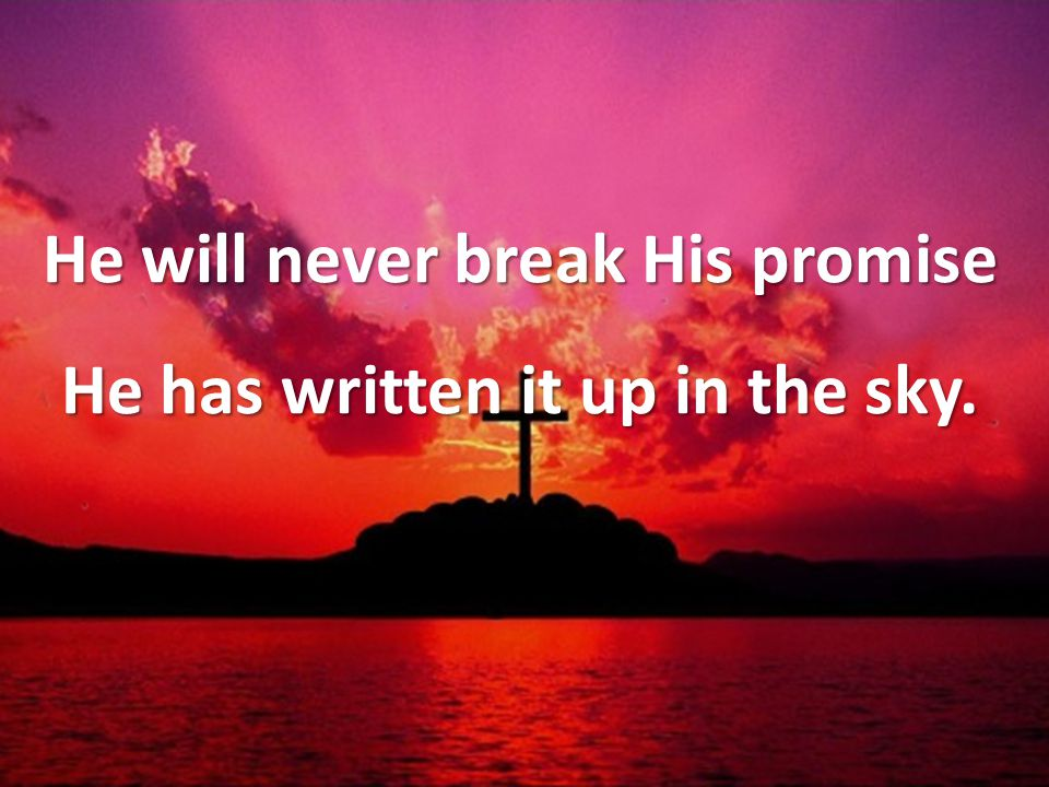 He will never break His promise He has written it up in the sky.