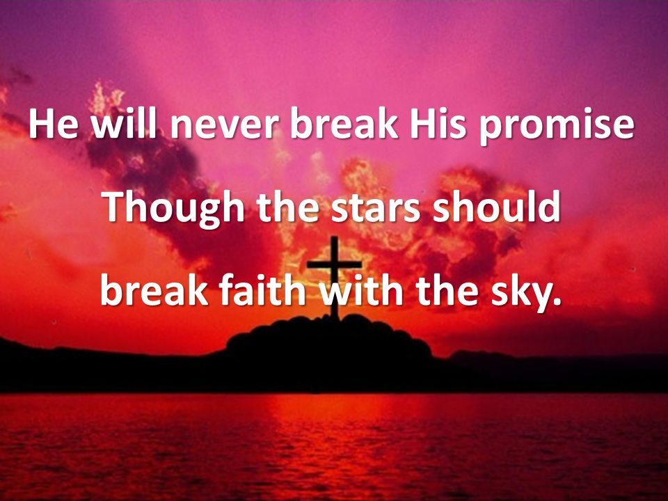 He will never break His promise Though the stars should break faith with the sky.