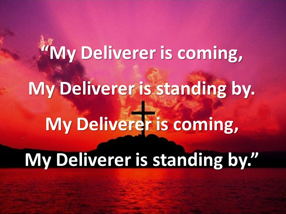 My Deliverer is coming, My Deliverer is standing by.