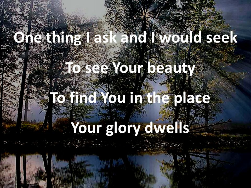 One thing I ask and I would seek To see Your beauty To find You in the place Your glory dwells