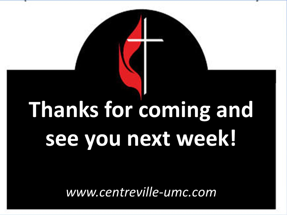 Thanks for coming and see you next week! www.centreville-umc.com