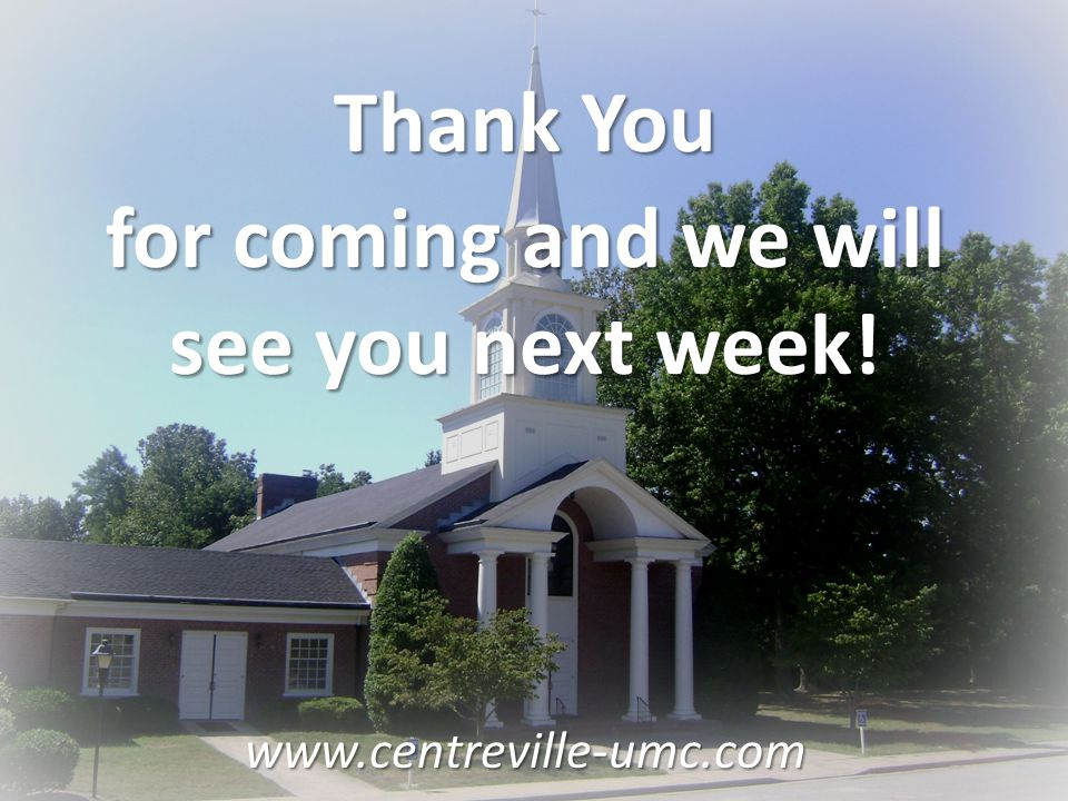 Thank You for coming and we will see you next week! www.centreville-umc.com
