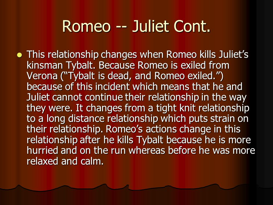 """Romeo -- Juliet Cont. This relationship changes when Romeo kills Juliet's kinsman Tybalt. Because Romeo is exiled from Verona (""""Tybalt is dead, and Ro"""