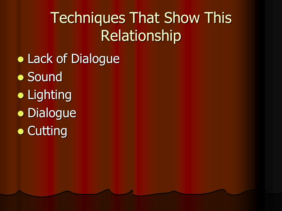 Techniques That Show This Relationship Lack of Dialogue Lack of Dialogue Sound Sound Lighting Lighting Dialogue Dialogue Cutting Cutting