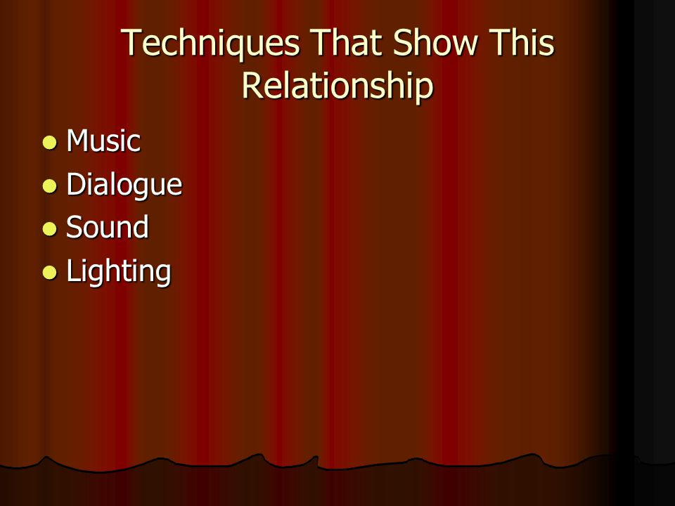 Techniques That Show This Relationship Music Music Dialogue Dialogue Sound Sound Lighting Lighting