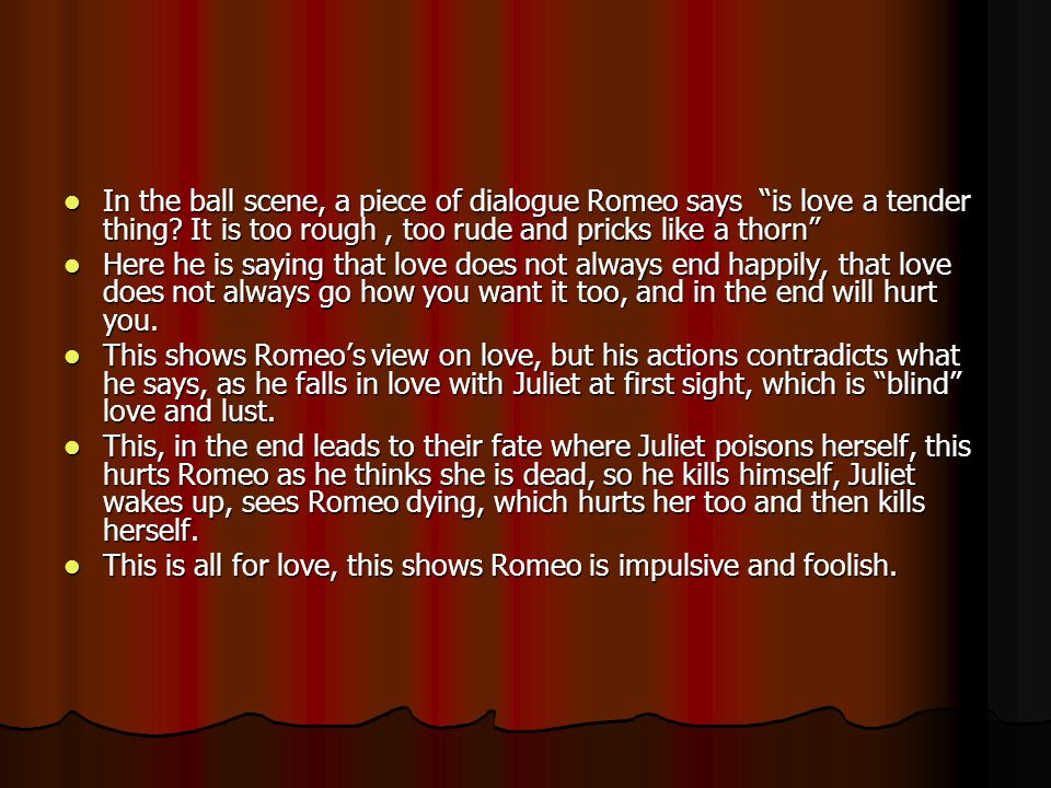 """In the ball scene, a piece of dialogue Romeo says """"is love a tender thing? It is too rough, too rude and pricks like a thorn"""" In the ball scene, a pie"""