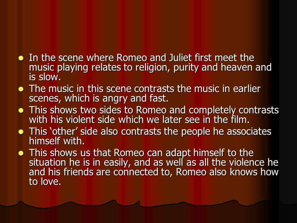 In the scene where Romeo and Juliet first meet the music playing relates to religion, purity and heaven and is slow. In the scene where Romeo and Juli