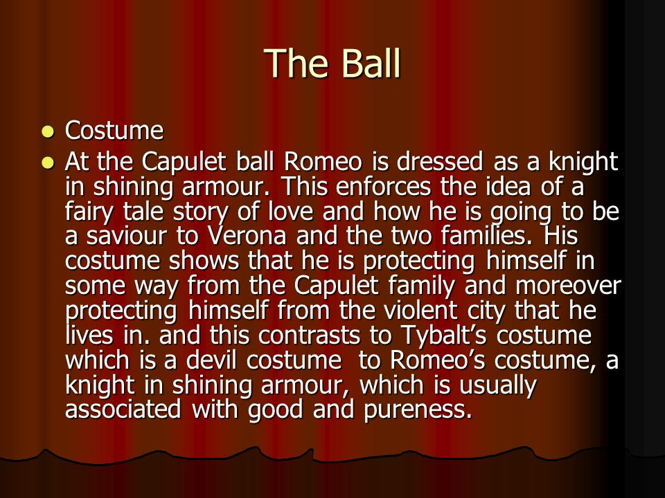 The Ball Costume Costume At the Capulet ball Romeo is dressed as a knight in shining armour. This enforces the idea of a fairy tale story of love and
