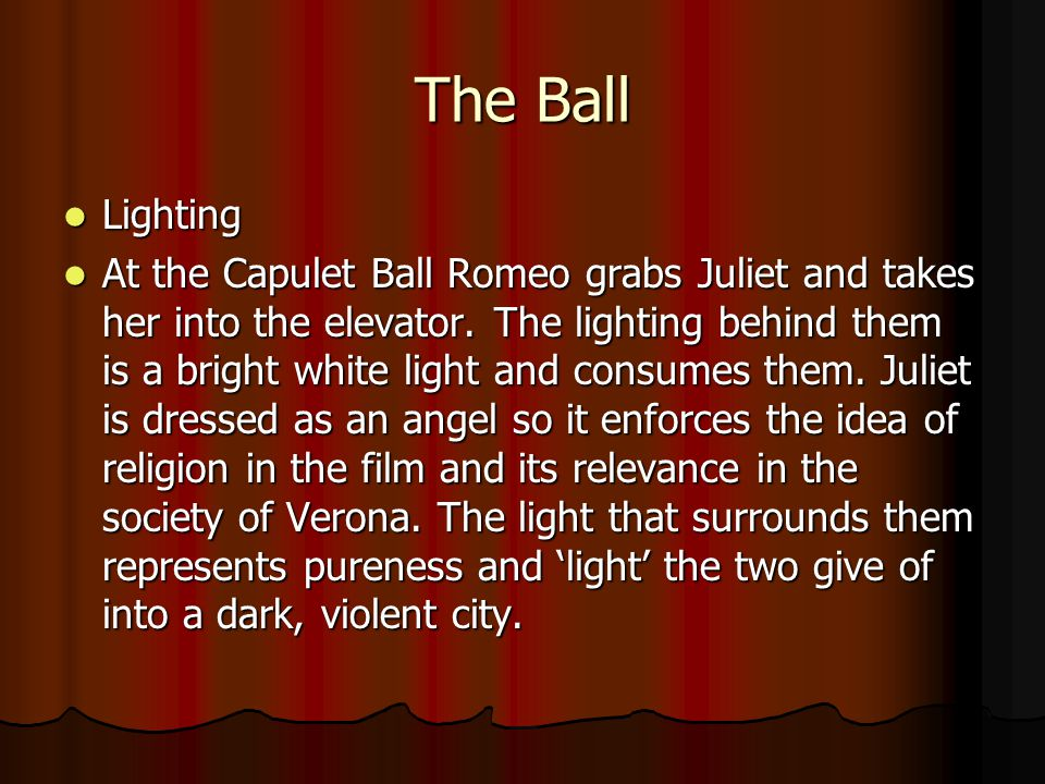 The Ball Lighting Lighting At the Capulet Ball Romeo grabs Juliet and takes her into the elevator. The lighting behind them is a bright white light an