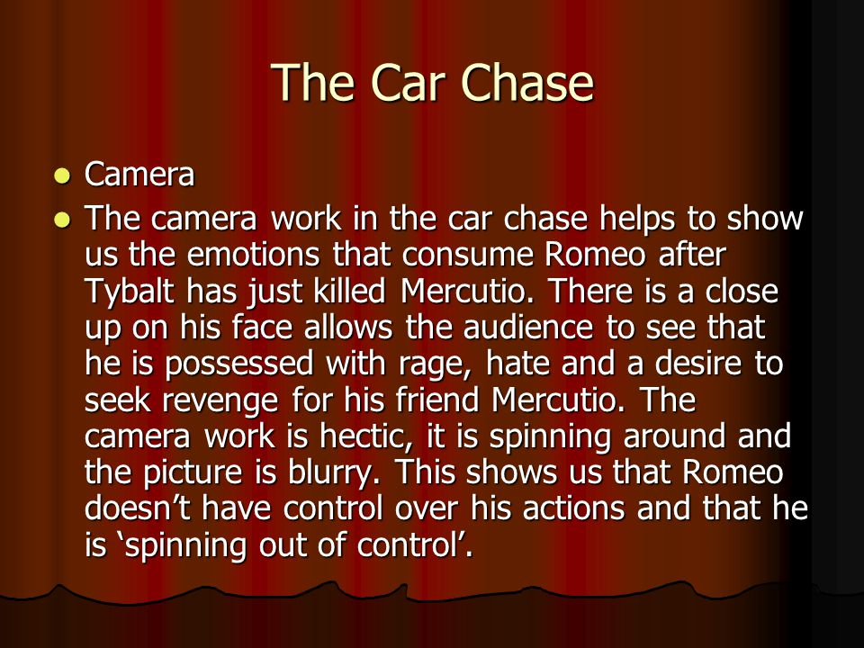 The Car Chase Camera Camera The camera work in the car chase helps to show us the emotions that consume Romeo after Tybalt has just killed Mercutio. T
