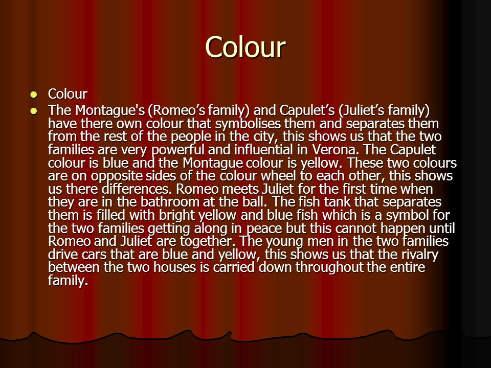 Colour Colour Colour The Montague's (Romeo's family) and Capulet's (Juliet's family) have there own colour that symbolises them and separates them fro