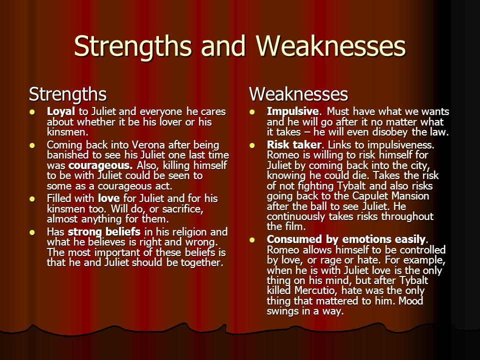 Strengths and Weaknesses Strengths Loyal to Juliet and everyone he cares about whether it be his lover or his kinsmen. Loyal to Juliet and everyone he