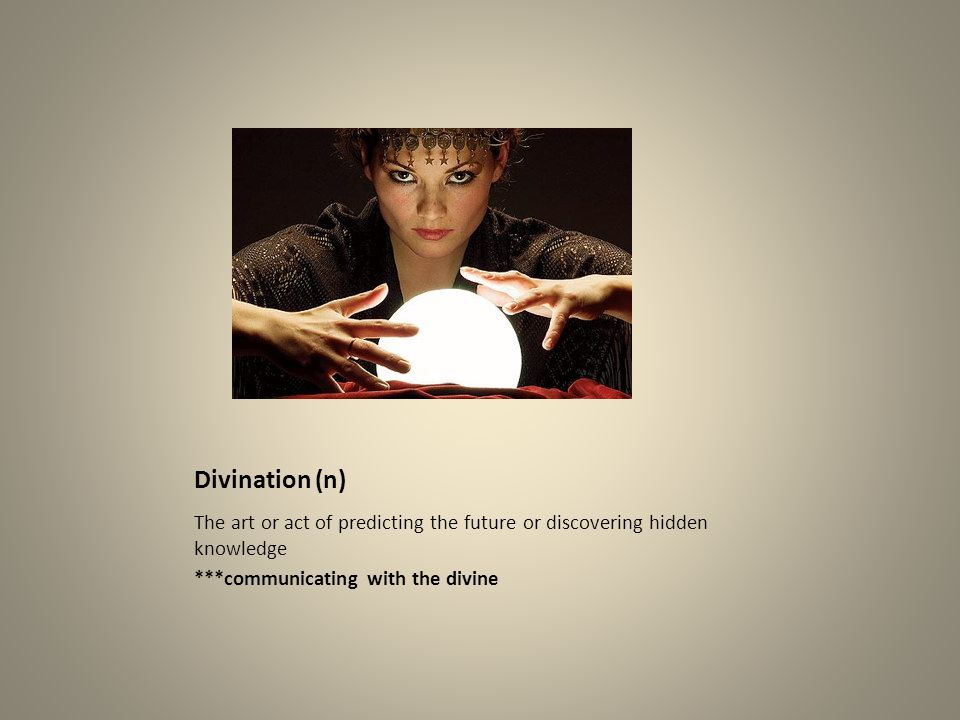 Divination (n) The art or act of predicting the future or discovering hidden knowledge ***communicating with the divine
