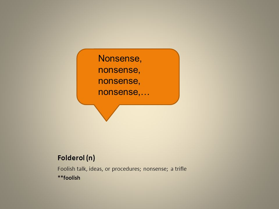 Folderol (n) Foolish talk, ideas, or procedures; nonsense; a trifle **foolish Nonsense, nonsense, nonsense, nonsense,…