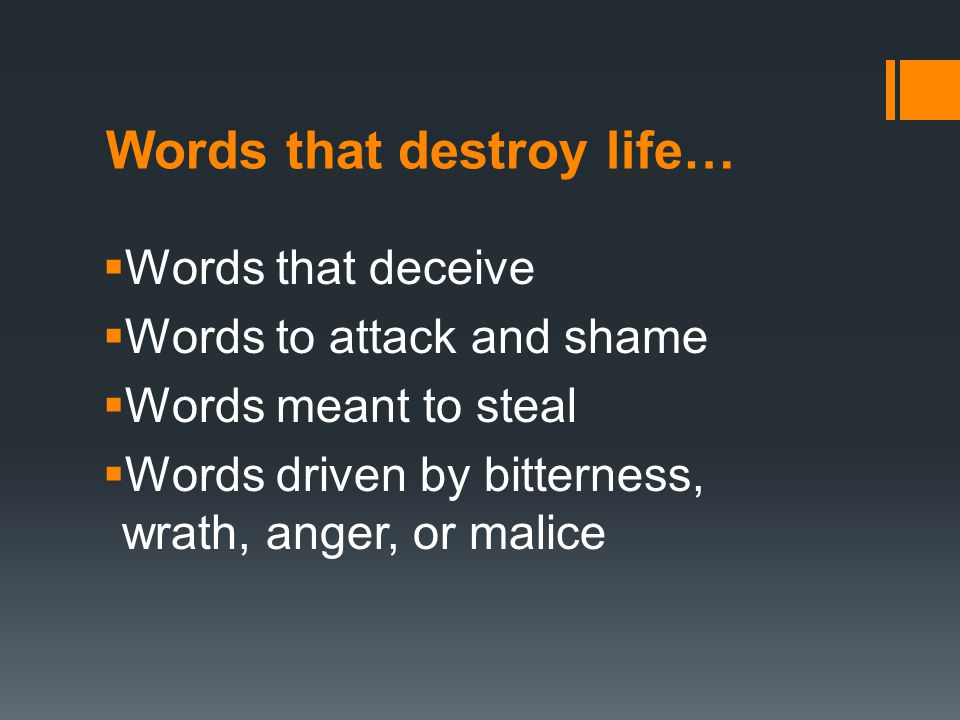 Words that destroy life…  Words of slander or gossip  Words filled with sexual immorality or impurity  Words compelled by envy and coveting  Words of filthiness or foolish talk or crude joking