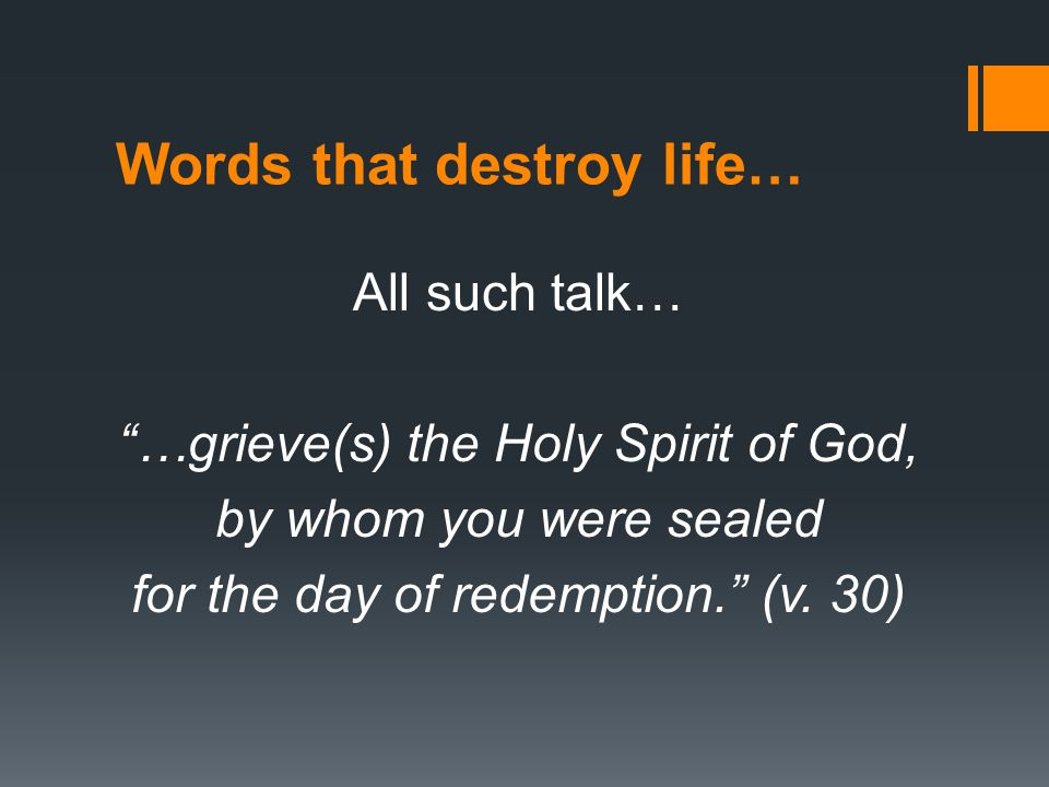 Words that destroy life… All such talk… …grieve(s) the Holy Spirit of God, by whom you were sealed for the day of redemption. (v.