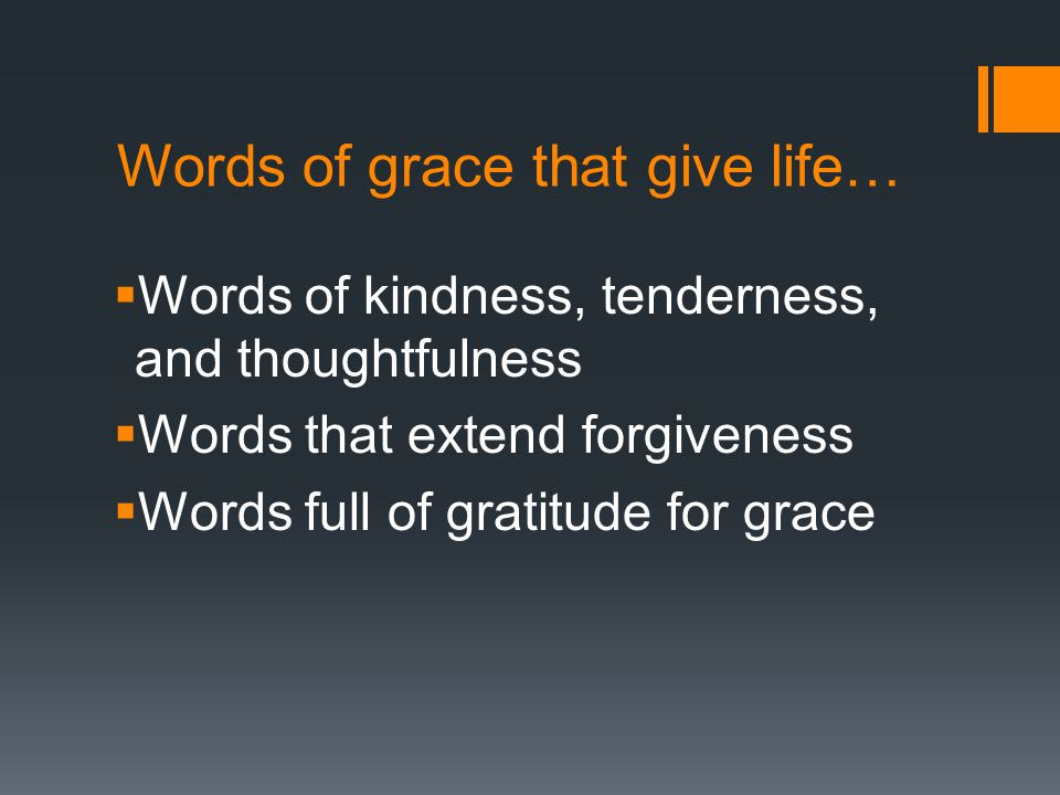 Words of grace that give life…  Words of kindness, tenderness, and thoughtfulness  Words that extend forgiveness  Words full of gratitude for grace