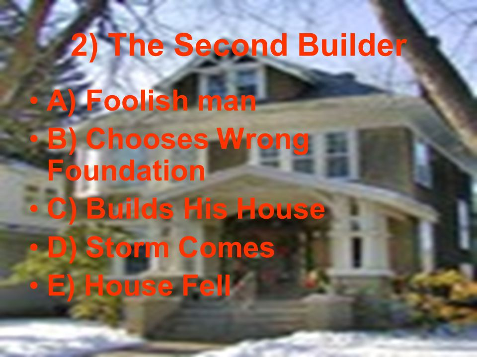 2) The Second Builder A) Foolish man B) Chooses Wrong Foundation C) Builds His House D) Storm Comes E) House Fell