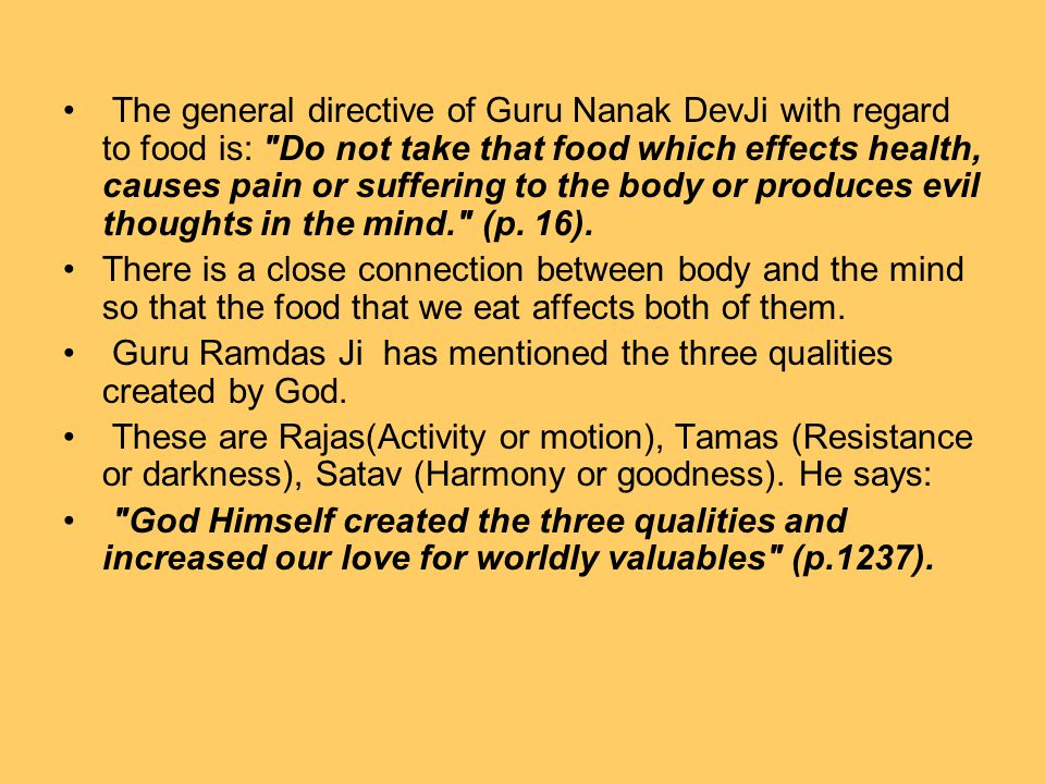 The general directive of Guru Nanak DevJi with regard to food is: Do not take that food which effects health, causes pain or suffering to the body or produces evil thoughts in the mind. (p.