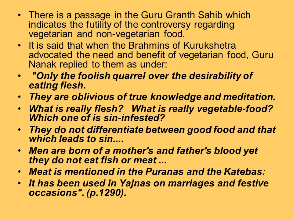 There is a passage in the Guru Granth Sahib which indicates the futility of the controversy regarding vegetarian and non-vegetarian food. It is said t