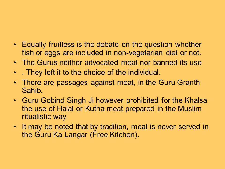 Equally fruitless is the debate on the question whether fish or eggs are included in non-vegetarian diet or not. The Gurus neither advocated meat nor