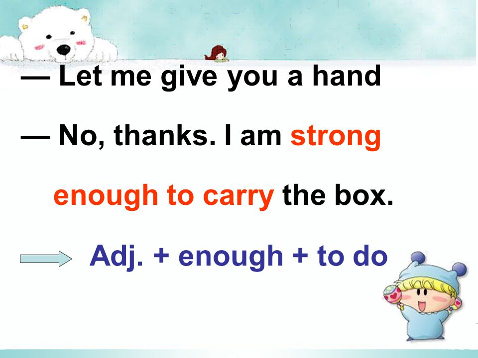 Adj. + enough + to do — Let me give you a hand — No, thanks. I am strong enough to carry the box.