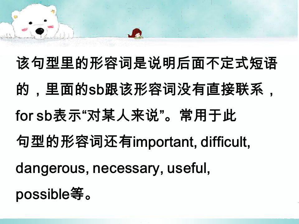 该句型里的形容词是说明后面不定式短语 的,里面的 sb 跟该形容词没有直接联系, for sb 表示 对某人来说 。常用于此 句型的形容词还有 important, difficult, dangerous, necessary, useful, possible 等。