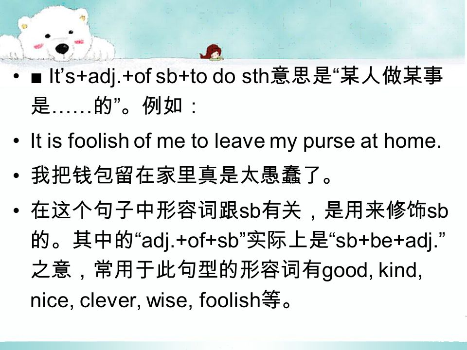 ■ It's+adj.+of sb+to do sth 意思是 某人做某事 是 …… 的 。例如: It is foolish of me to leave my purse at home.